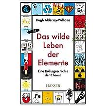 Das wilde Leben der Elemente: Eine Kulturgeschichte der Chemie