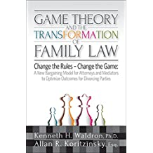 Game Theory & the Transformation of Family Law: A New Bargaining Model for Attorneys and Mediators to Optimize Outcomes For (English Edition)