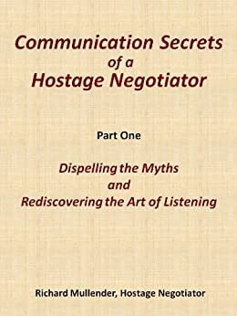 Dispelling the Myths and Rediscovering the Lost Art of Listening (Communication Secrets of a Hostage Negotiator Book 1) by [Mullender, Richard]