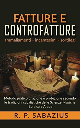Fatture e controfatture - metodo pratico di azione e protezione secondo le tradizioni cabalistiche delle scienze magiche ebraica e araba