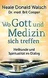 Wo Gott und Medizin sich treffen: Heilkunde und Spiritualität im Dialog - Neale Donald Walsch