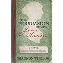 The Persuasion of Miss Jane Austen: A Novel wherein she tells her own story of lost love, second chances, and finding her happy ending by Shannon Winslow (2014-08-07)