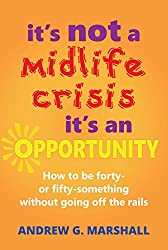 It's Not A Midlife Crisis, It's An Opportunity: How to be forty- or fifty-something without going off the rails by Andrew G. Marshall (2016-09-08)