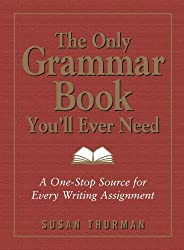The Only Grammar Book You'll Ever Need: A One-Stop Source for Every Writing Assignment by Susan Thurman (2003-05-01)
