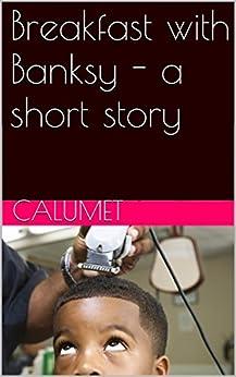 Breakfast with Banksy - a short story (English Edition) par [Calumet]