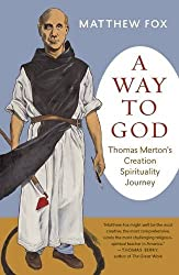 A Way to God: Thomas Merton's Creation Spirituality Journey by Matthew Fox (2016-05-10)
