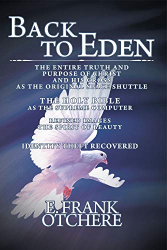 Back to Eden: The Entire Truth and Purpose of Christ and his Cross as the Original Space Shuttle The Holy Bible as the Supreme Computer (English Edition)