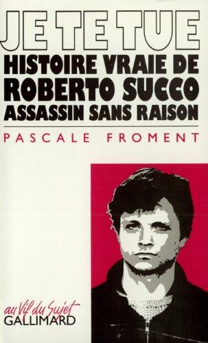Je te tue: Histoire vraie de Roberto Succo, assassin sans raison