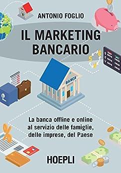 Il marketing bancario: La banca offline e online al servizio delle famiglie, delle imprese, del paese di [Foglio, Antonio]