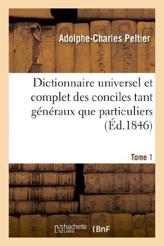 Dictionnaire Universel Et Complet Des Conciles Tant Generaux Que Particuliers. Tome 1 (Religion) par Peltier-A-C