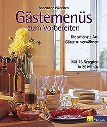 Gästemenüs zum Vorbereiten: Die schönste Art, Gäste zu verwöhnen. Mit 75 Rezepten in 25 Menüs