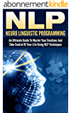 NLP: Neuro Linguistic Programming: An Ultimate Guide To Master Your Emotions And Take Control Of Your Life Using NLP Techniques (nlp, neuro linguistic ... neuro psychology, neuro,) (English Edition)