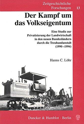 Der Kampf um das Volkseigentum. Eine Studie zur Privatisierung der Landwirtschaft in den neuen Bundesländern durch die Treuhandanstalt (1990-1994). (Zeitgeschichtliche Forschungen; ZGF 13)