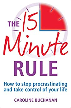 The 15 Minute Rule: How to stop procrastinating and take charge of your life by [Buchanan, Caroline]