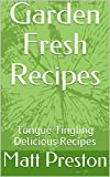 Garden Fresh Recipes: Tongue Tingling Delicious Recipes