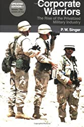 Corporate Warriors: The Rise of Privatized Military Industry: The Rise of the Privatized Military Industry (Cornell Studies in Security Affairs) by P. W. Singer (2007-11-29)