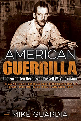 American Guerrilla: The Forgotten Heroics of Russell W. Volckmann - The Man Who Escaped from Bataan, Raised a Filipino Army against the Japanese, and became the True Father of Army Special Forces