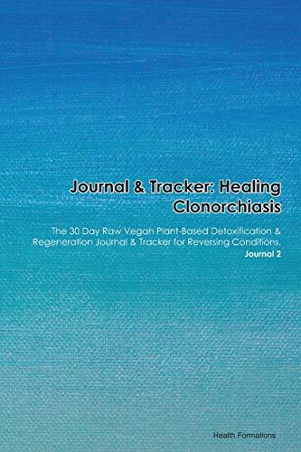 Journal & Tracker: Healing Clonorchiasis: The 30 Day Raw Vegan Plant-Based Detoxification & Regeneration Journal & Tracker for Reversing Conditions. Journal 2