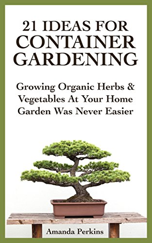 21 Ideas For Container Gardening: Growing Organic Herbs & Vegetables At Your Home Garden Was Never Easier