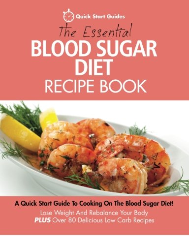 The Essential Blood Sugar Diet Recipe Book: A Quick Start Guide To Cooking On The Blood Sugar Diet! Lose Weight And Rebalance Your Body PLUS Over 80 Delicious Low Carb Recipes