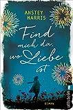 Find mich da, wo Liebe ist: Roman von Anstey Harris