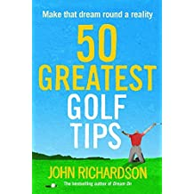 50 Greatest Golf Tips: Make That Dream Round a Reality by John Richardson (2014-06-05)