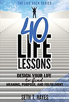 40 Life Lessons: Design Your Life To Find Meaning, Purpose, And Fulfillment (Life Hack Series) (English Edition) de [Hayes, Seth]