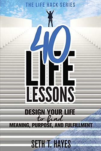 40 Life Lessons: Design Your Life To Find Meaning, Purpose, And