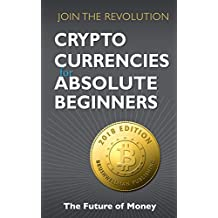 Crypto Currencies for Absolute Beginners: Join the Revolution 2018