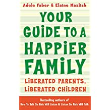 Your Guide to a Happier Family: Liberated Parents, Liberated Children (How To Talk)