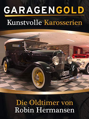 Garagengold: Kunstvolle Karosserien -Die Oldtimer von Robin Hermansen