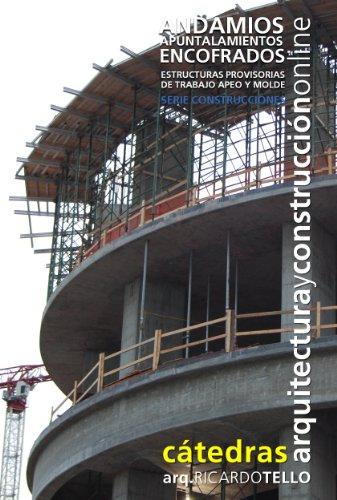 Andamios Apuntalamientos Encofrados. Estructuras provisorias de trabajo, apeo y molde (Cátedras Arquitectura y Construcción online. Serie Construcciones nº 9)