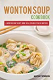 Wonton Soups Cookbook: A Wonton Soup Recipe Book is All You Need These Winters!