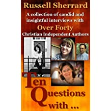 Ten Questions With...: A Collection of Candid and Insightful Interviews With Over 40 Christian Independent Authors (English Edition)