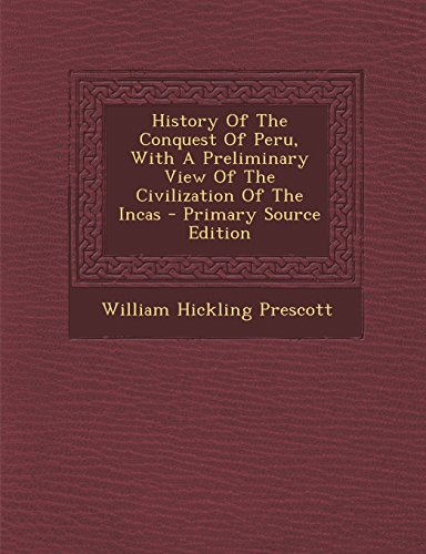 History of the Conquest of Peru, with a Preliminary View of the Civilization of the Incas - Primary Source Edition