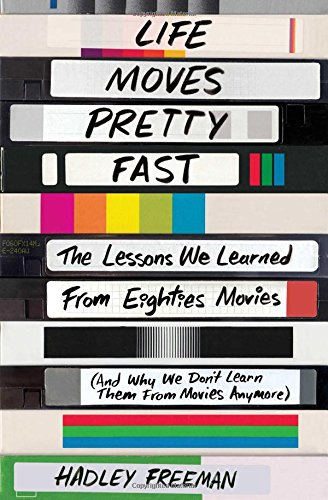 Life Moves Pretty Fast: The Lessons We Learned from Eighties Movies (and Why We Don't Learn Them from Movies Anymore) por Hadley Freeman