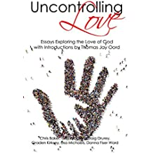 Uncontrolling Love: Essays Exploring the Love of God, with Introductions by Thomas Jay Oord (English Edition)