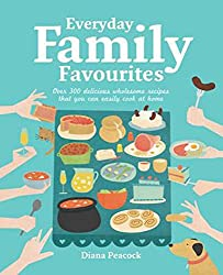 Everyday Family Favourites 2nd Edition: Over 300 Delicious Wholesome Recipes That You Can Easily Cook at Home