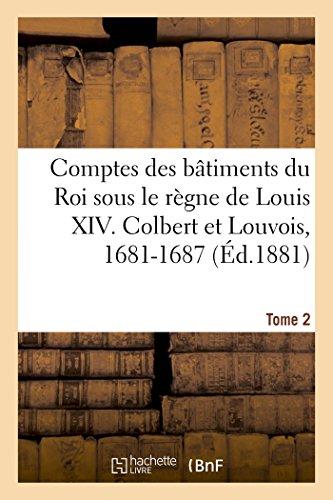 Comptes des bâtiments du Roi sous le règne de Louis XIV. Tome 2: Colbert et Louvois, 1681-1687