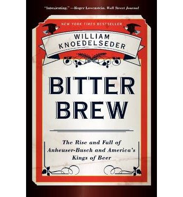 -bitter-brew-the-rise-and-fall-of-anheuser-busch-and-americas-kings-of-beer-by-knoedelseder-william-