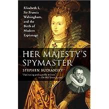 Her Majesty's Spymaster: Elizabeth I, Sir Francis Walsingham, and the Birth of Modern Espionage