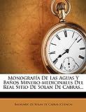 Monografía De Las Aguas Y Baños Minero-medicinales Del Real Sitio De Solan De Cabras...