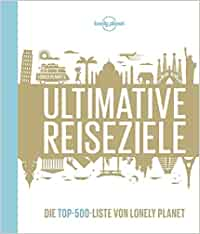Lonely Planets Ultimative Reiseziele: Die Top-500-Liste von Lonely Planet Lonely Planet Reisebildbände: Lonely Planet