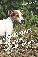 L'EDUCATION DU JACK RUSSEL TERRIER: Toutes les astuces pour un Jack Russel Terrier bien éduqué