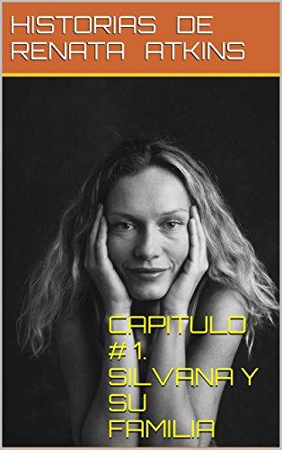CAPITULO # 1. SILVANA Y SU FAMILIA (Historias de Renata Atkins) por Jose Ramos