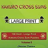 Kakuro Cross Sums - Large Print: 150 Hard - Large Print Kakuro Cross Sum Puzzles - Volume 5 (150 Hard Kakuro Cross Sums)