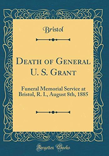 Death of General U. S. Grant: Funeral Memorial Service at Bristol, R. I., August 8th, 1885 (Classic Reprint) Bristol Memorial
