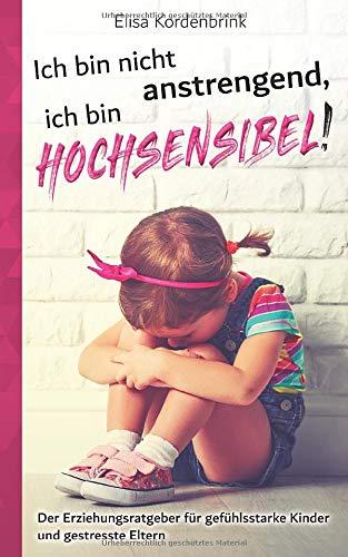 Ich bin nicht anstrengend, ich bin HOCHSENSIBEL!: Der Erziehungsratgeber für gefühlsstarke Kinder und gestresste Eltern