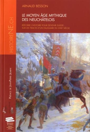 Le Moyen Age Mythique des Neuchatelois. Reecrire l'Histoire pour Deve Nir Suisse