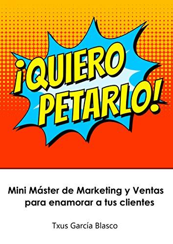 ¡QUIERO PETARLO!: Mini Máster de Marketing y Ventas para enamorar a tus clientes por Txus García Blasco